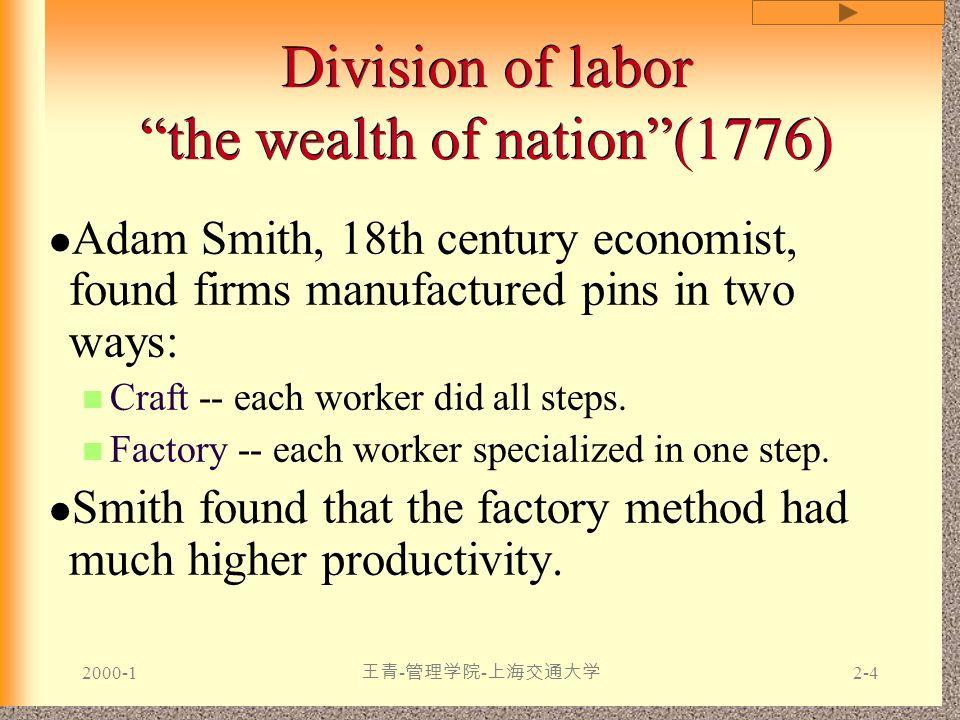 """2000-1 王青 - 管理学院 - 上海交通大学 2-4 Division of labor """"the wealth of nation""""(1776) Adam Smith, 18th century economist, found firms manufactured pins in two"""
