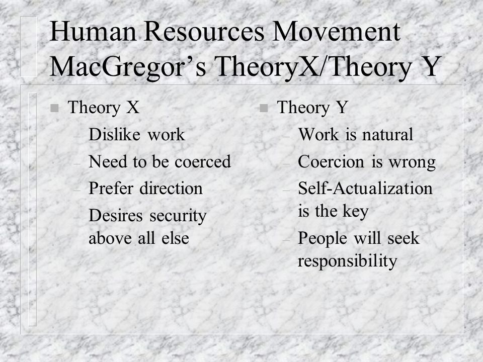 Human Resources Movement MacGregor's TheoryX/Theory Y n Theory X – Dislike work – Need to be coerced – Prefer direction – Desires security above all else n Theory Y – Work is natural – Coercion is wrong – Self-Actualization is the key – People will seek responsibility