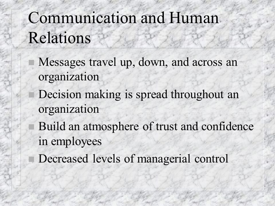 Communication and Human Relations n Messages travel up, down, and across an organization n Decision making is spread throughout an organization n Buil