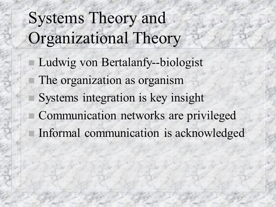 Systems Theory and Organizational Theory n Ludwig von Bertalanfy--biologist n The organization as organism n Systems integration is key insight n Communication networks are privileged n Informal communication is acknowledged