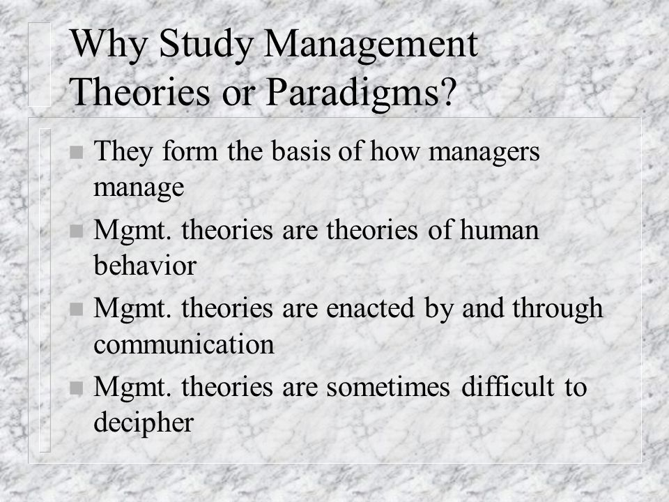 Why Study Management Theories or Paradigms? n They form the basis of how managers manage n Mgmt. theories are theories of human behavior n Mgmt. theor
