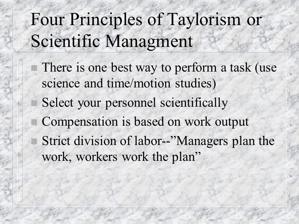 Four Principles of Taylorism or Scientific Managment n There is one best way to perform a task (use science and time/motion studies) n Select your personnel scientifically n Compensation is based on work output n Strict division of labor-- Managers plan the work, workers work the plan