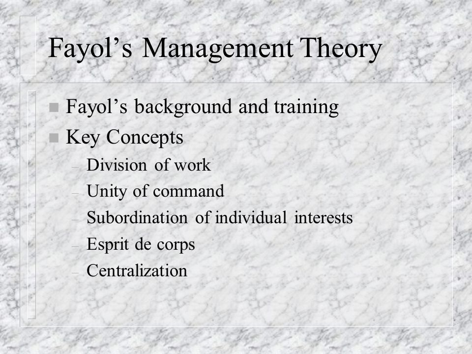 Fayol's Management Theory n Fayol's background and training n Key Concepts – Division of work – Unity of command – Subordination of individual interests – Esprit de corps – Centralization
