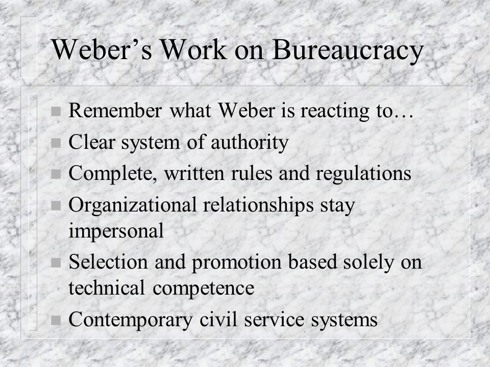 Weber's Work on Bureaucracy n Remember what Weber is reacting to… n Clear system of authority n Complete, written rules and regulations n Organizational relationships stay impersonal n Selection and promotion based solely on technical competence n Contemporary civil service systems