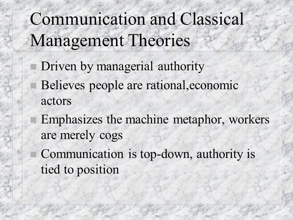 Communication and Classical Management Theories n Driven by managerial authority n Believes people are rational,economic actors n Emphasizes the machine metaphor, workers are merely cogs n Communication is top-down, authority is tied to position