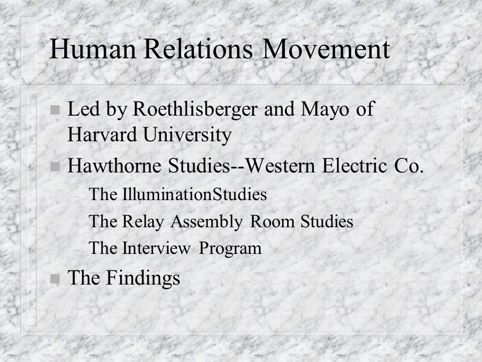 Human Relations Movement n Led by Roethlisberger and Mayo of Harvard University n Hawthorne Studies--Western Electric Co.