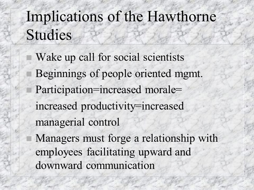 Implications of the Hawthorne Studies n Wake up call for social scientists n Beginnings of people oriented mgmt. n Participation=increased morale= inc