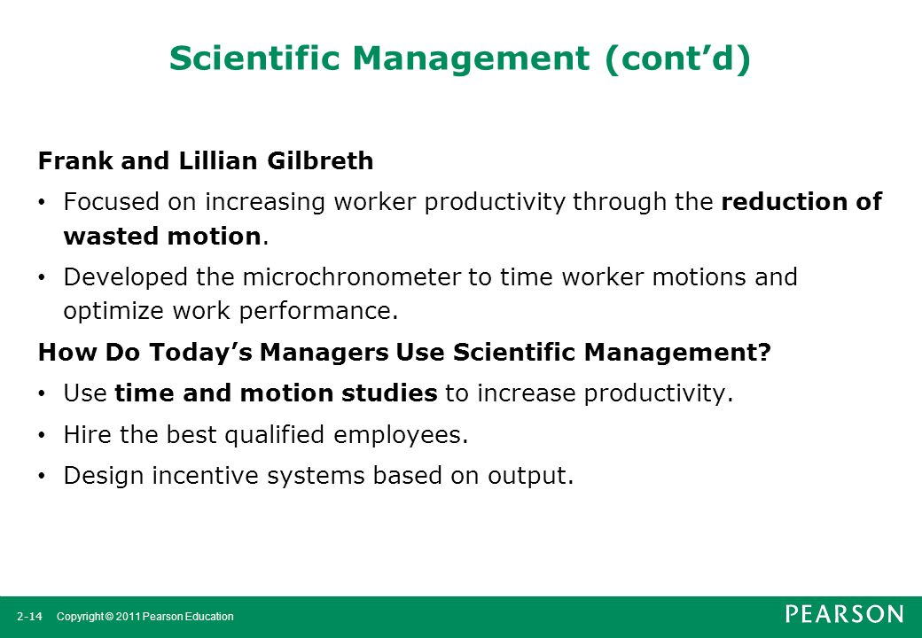 2-14 Copyright © 2011 Pearson Education Scientific Management (cont'd) Frank and Lillian Gilbreth Focused on increasing worker productivity through th