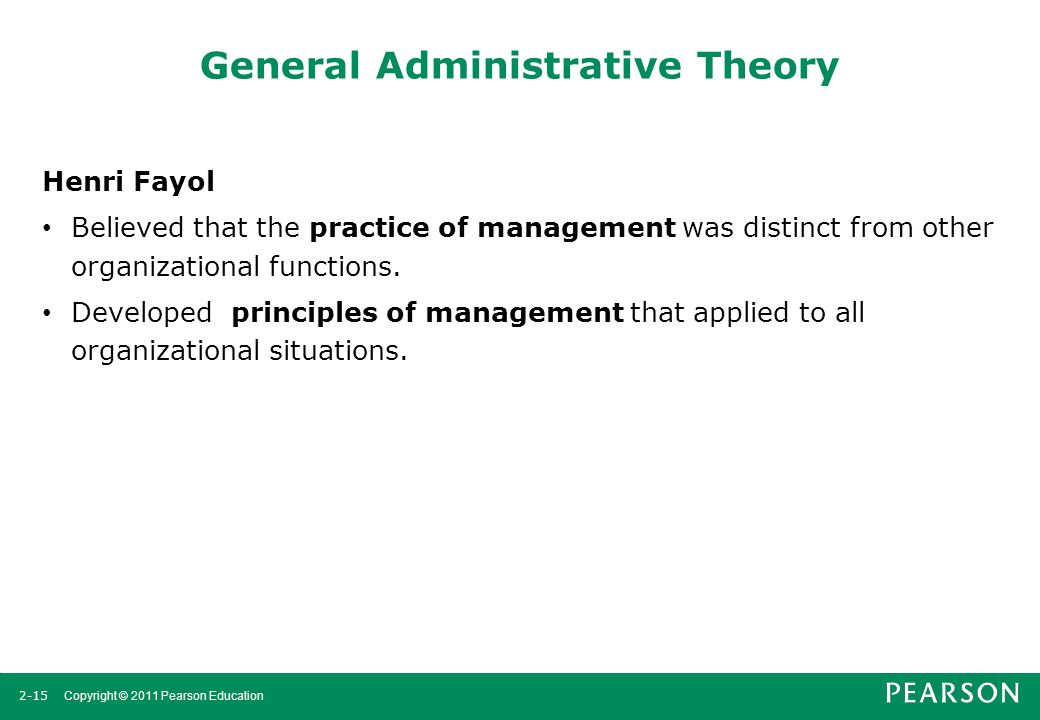 2-15 Copyright © 2011 Pearson Education General Administrative Theory Henri Fayol Believed that the practice of management was distinct from other org