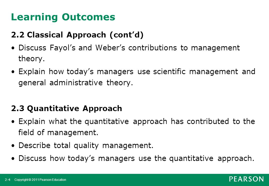 2-4 Copyright © 2011 Pearson Education Learning Outcomes 2.2 Classical Approach (cont'd) Discuss Fayol's and Weber's contributions to management theor