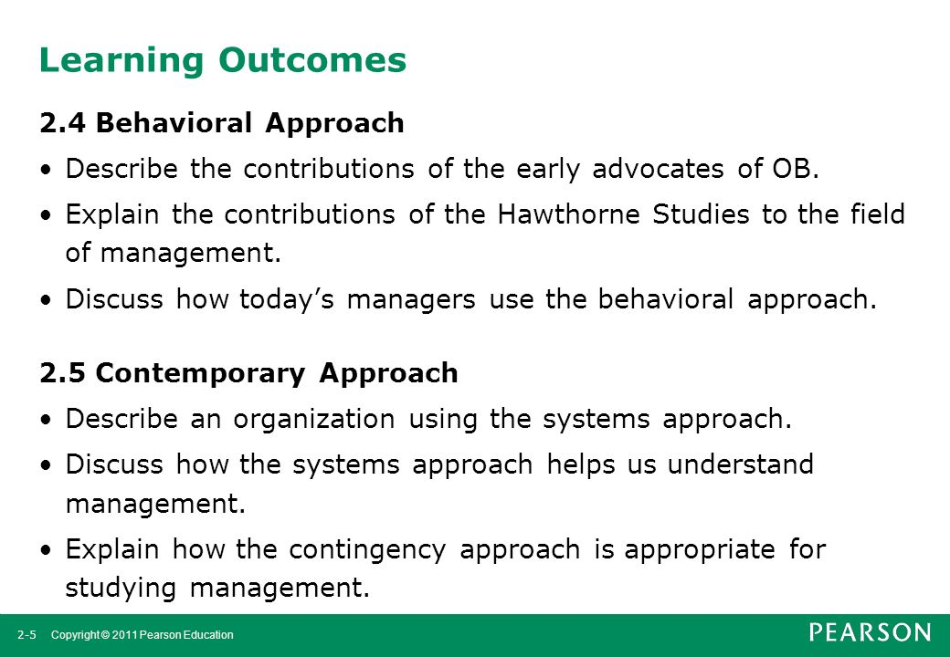 2-5 Copyright © 2011 Pearson Education Learning Outcomes 2.4 Behavioral Approach Describe the contributions of the early advocates of OB. Explain the