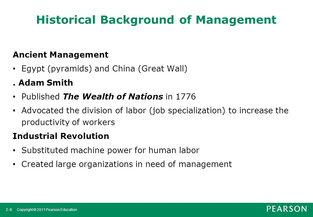 2-8 Copyright © 2011 Pearson Education Historical Background of Management Ancient Management Egypt (pyramids) and China (Great Wall). Adam Smith Publ