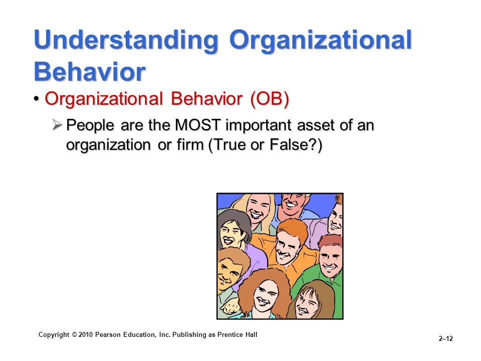 Copyright © 2010 Pearson Education, Inc. Publishing as Prentice Hall 2–12 Understanding Organizational Behavior Organizational Behavior (OB)Organizati