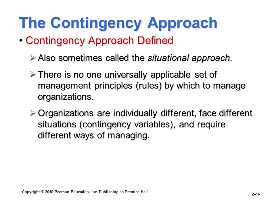 Copyright © 2010 Pearson Education, Inc. Publishing as Prentice Hall 2–16 The Contingency Approach Contingency Approach DefinedContingency Approach De