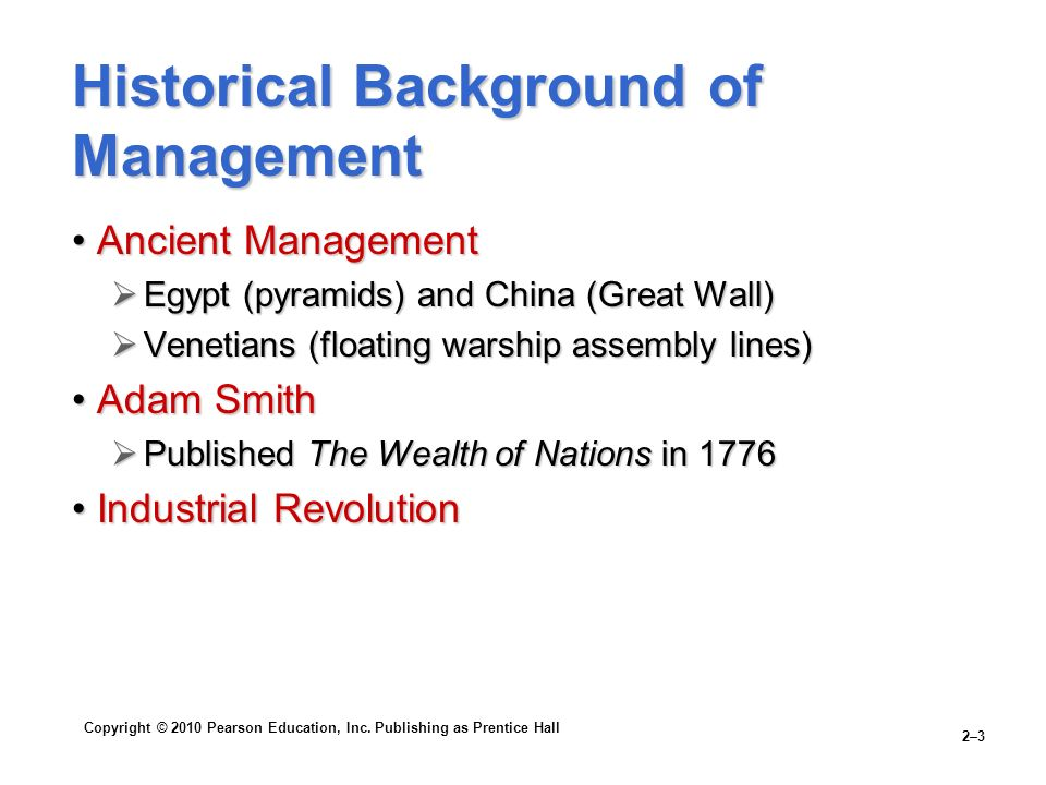 Copyright © 2010 Pearson Education, Inc. Publishing as Prentice Hall 2–3 Historical Background of Management Ancient ManagementAncient Management  Eg