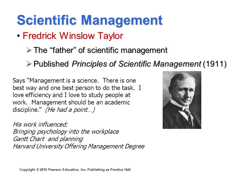 "Copyright © 2010 Pearson Education, Inc. Publishing as Prentice Hall Scientific Management Fredrick Winslow TaylorFredrick Winslow Taylor  The ""fathe"