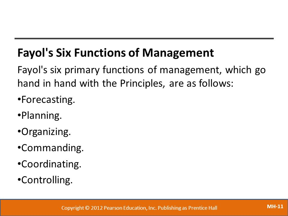 MH-11 Fayol's Six Functions of Management Fayol's six primary functions of management, which go hand in hand with the Principles, are as follows: Fore