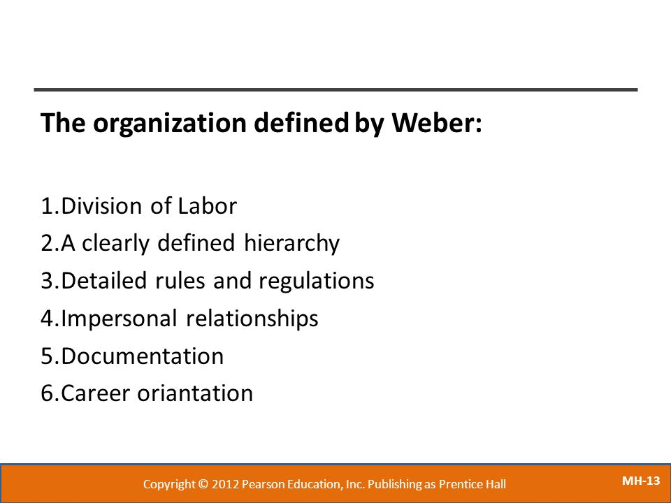 MH-13 The organization defined by Weber: 1.Division of Labor 2.A clearly defined hierarchy 3.Detailed rules and regulations 4.Impersonal relationships