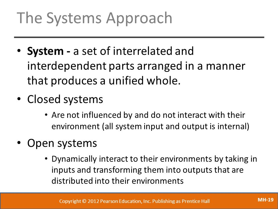 MH-19 The Systems Approach System - a set of interrelated and interdependent parts arranged in a manner that produces a unified whole. Closed systems