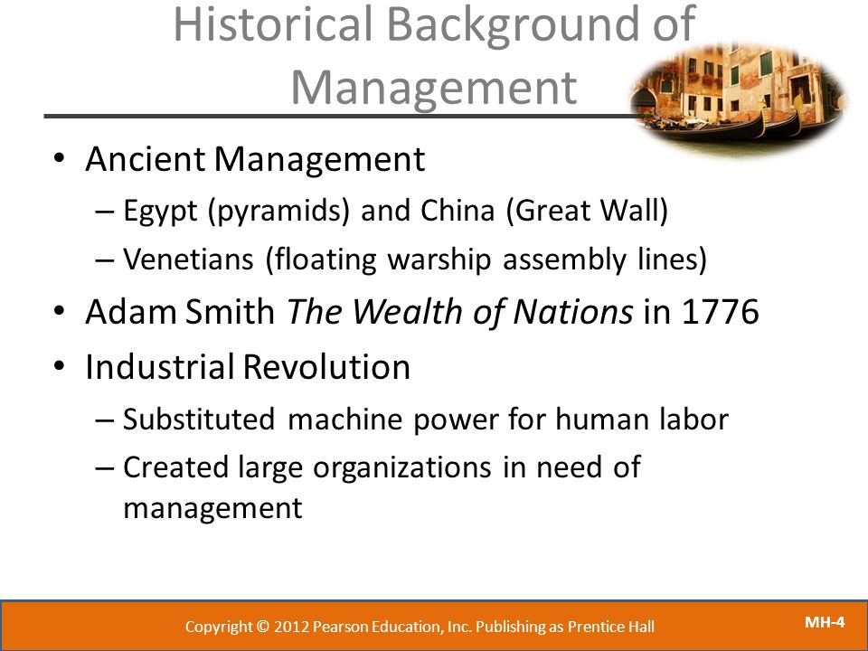 MH-4 Historical Background of Management Ancient Management – Egypt (pyramids) and China (Great Wall) – Venetians (floating warship assembly lines) Ad
