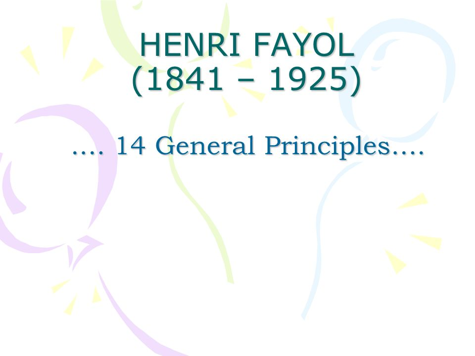 HENRI FAYOL (1841 – 1925).… 14 General Principles….