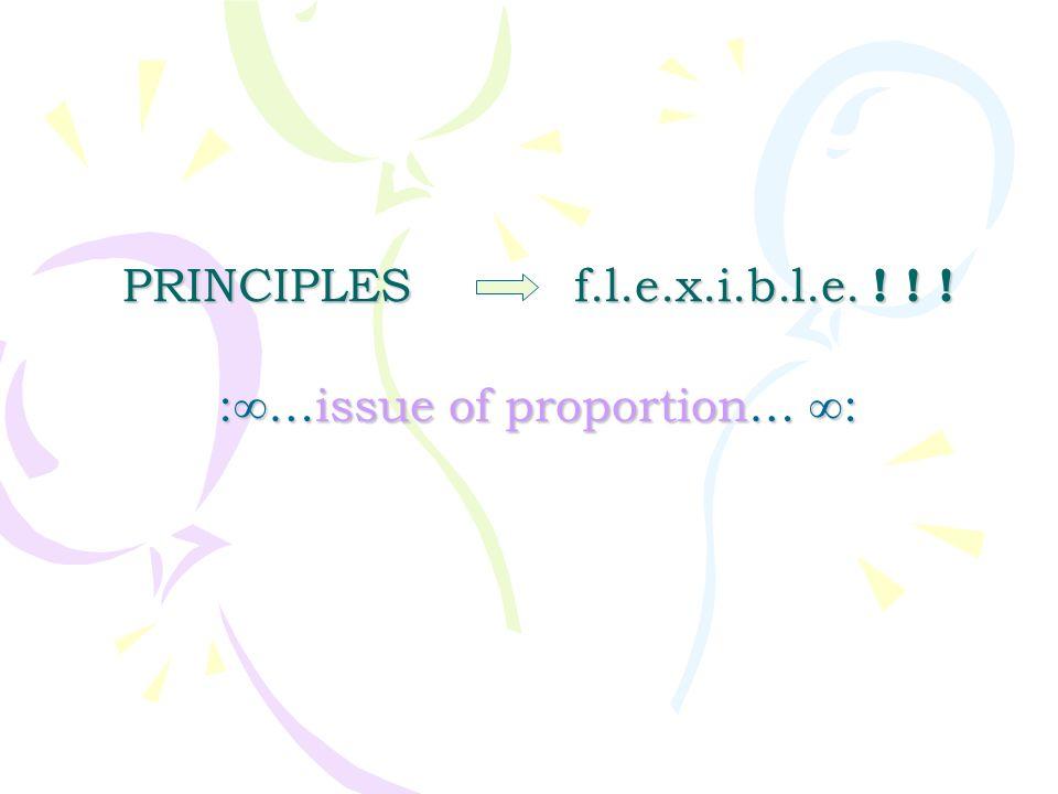PRINCIPLES f.l.e.x.i.b.l.e. ! ! ! :∞…issue of proportion… ∞: