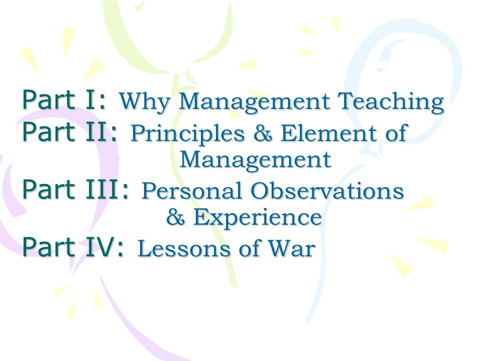 Part I: Why Management Teaching Part II: Principles & Element of Management Part III: Personal Observations & Experience Part IV: Lessons of War