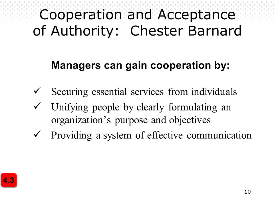 10 Cooperation and Acceptance of Authority: Chester Barnard Managers can gain cooperation by: Securing essential services from individuals Unifying people by clearly formulating an organization's purpose and objectives Providing a system of effective communication 4.3
