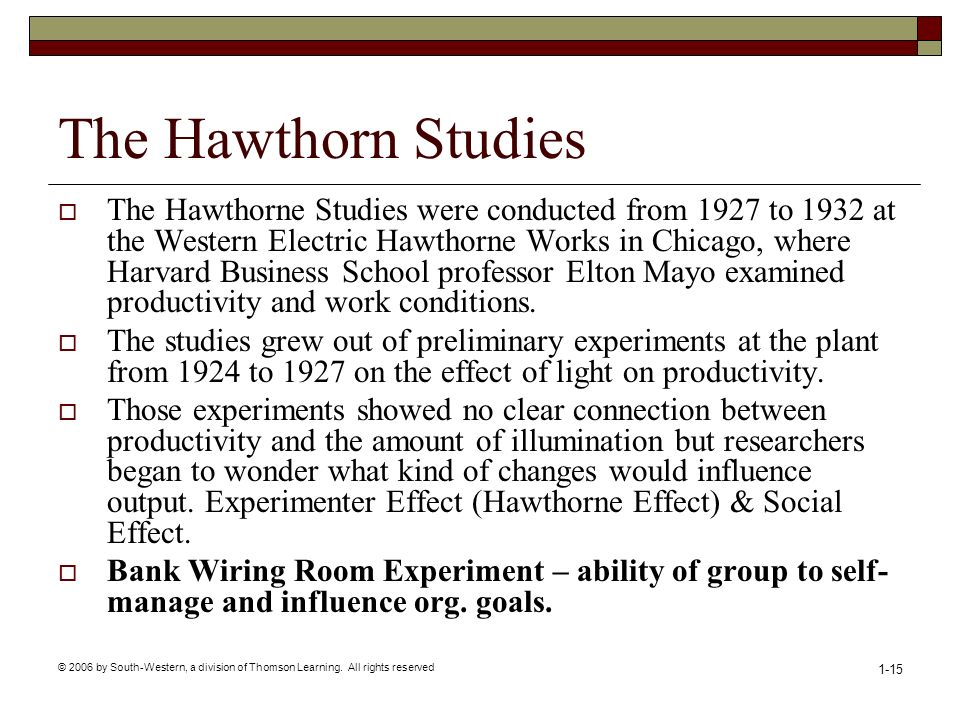 © 2006 by South-Western, a division of Thomson Learning. All rights reserved 1-15 The Hawthorn Studies  The Hawthorne Studies were conducted from 192