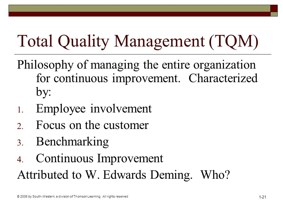 © 2006 by South-Western, a division of Thomson Learning. All rights reserved 1-21 Total Quality Management (TQM) Philosophy of managing the entire org