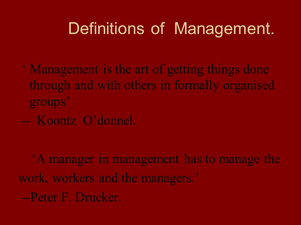 Definitions of Management. ' Management is the art of getting things done through and with others in formally organised groups' -- Koontz O'donnel. 'A