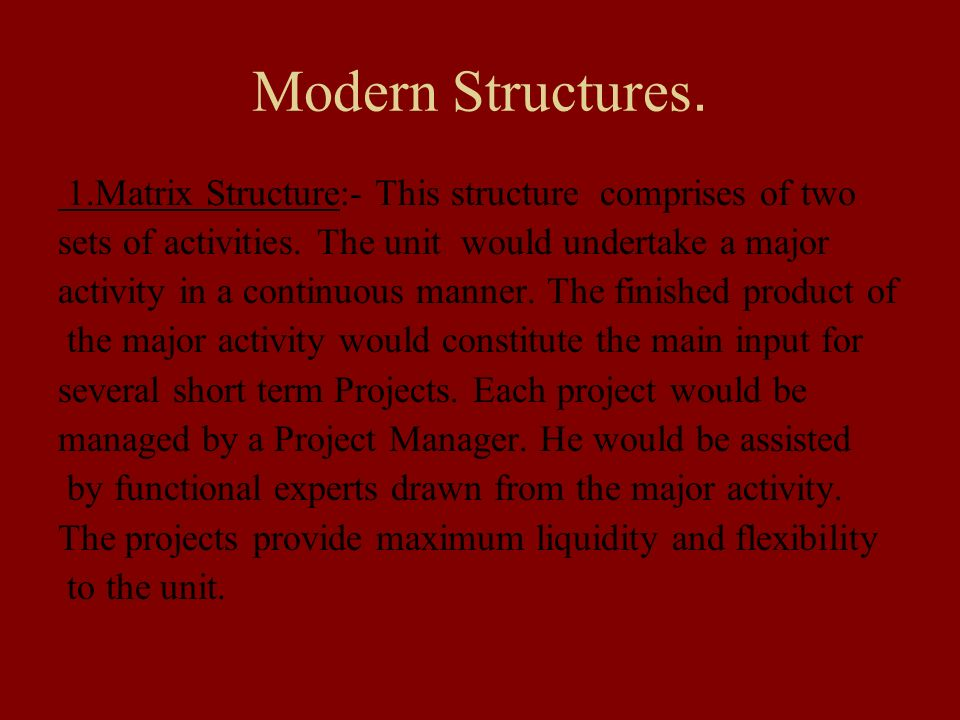 Modern Structures. 1.Matrix Structure:- This structure comprises of two sets of activities. The unit would undertake a major activity in a continuous
