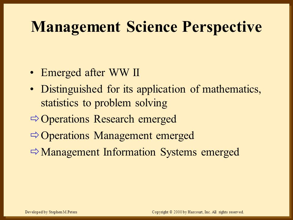 Developed by Stephen M.PetersCopyright © 2000 by Harcourt, Inc. All rights reserved. Management Science Perspective Emerged after WW II Distinguished