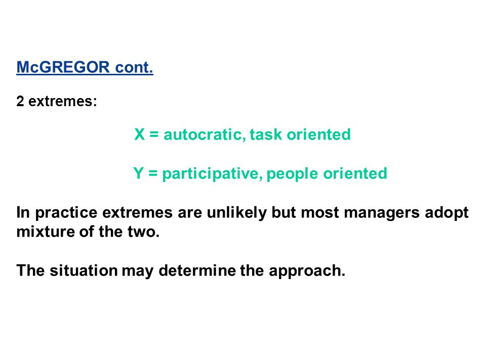 McGREGOR cont. 2 extremes: X = autocratic, task oriented Y = participative, people oriented In practice extremes are unlikely but most managers adopt