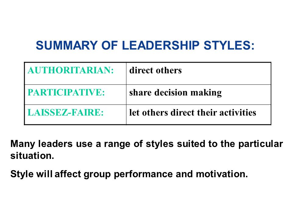 SUMMARY OF LEADERSHIP STYLES: AUTHORITARIAN:direct others PARTICIPATIVE:share decision making LAISSEZ-FAIRE:let others direct their activities Many leaders use a range of styles suited to the particular situation.