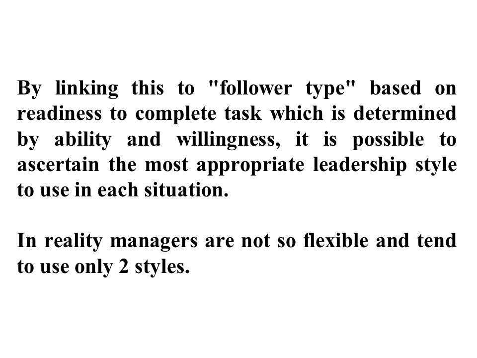 By linking this to follower type based on readiness to complete task which is determined by ability and willingness, it is possible to ascertain the most appropriate leadership style to use in each situation.
