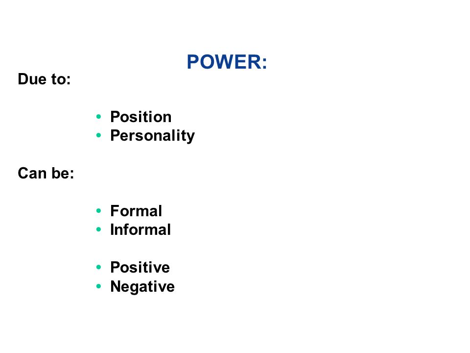 POWER: Due to: Position Personality Can be: Formal Informal Positive Negative