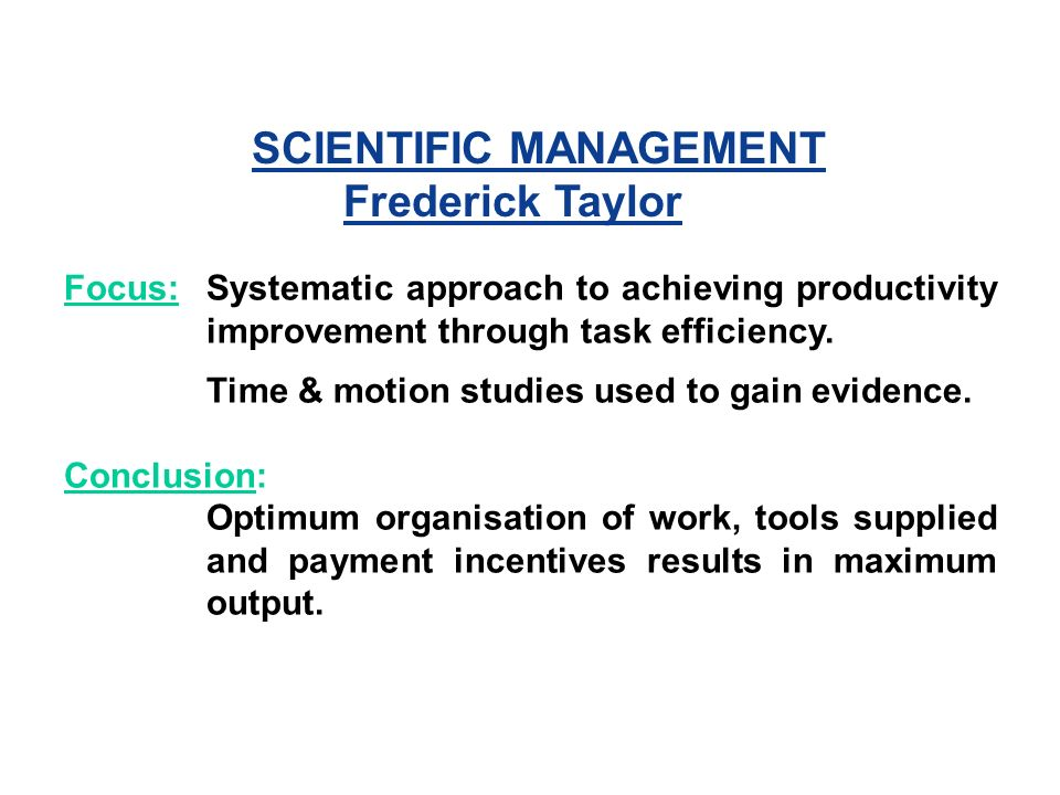 SCIENTIFIC MANAGEMENT Frederick Taylor Focus:Systematic approach to achieving productivity improvement through task efficiency.