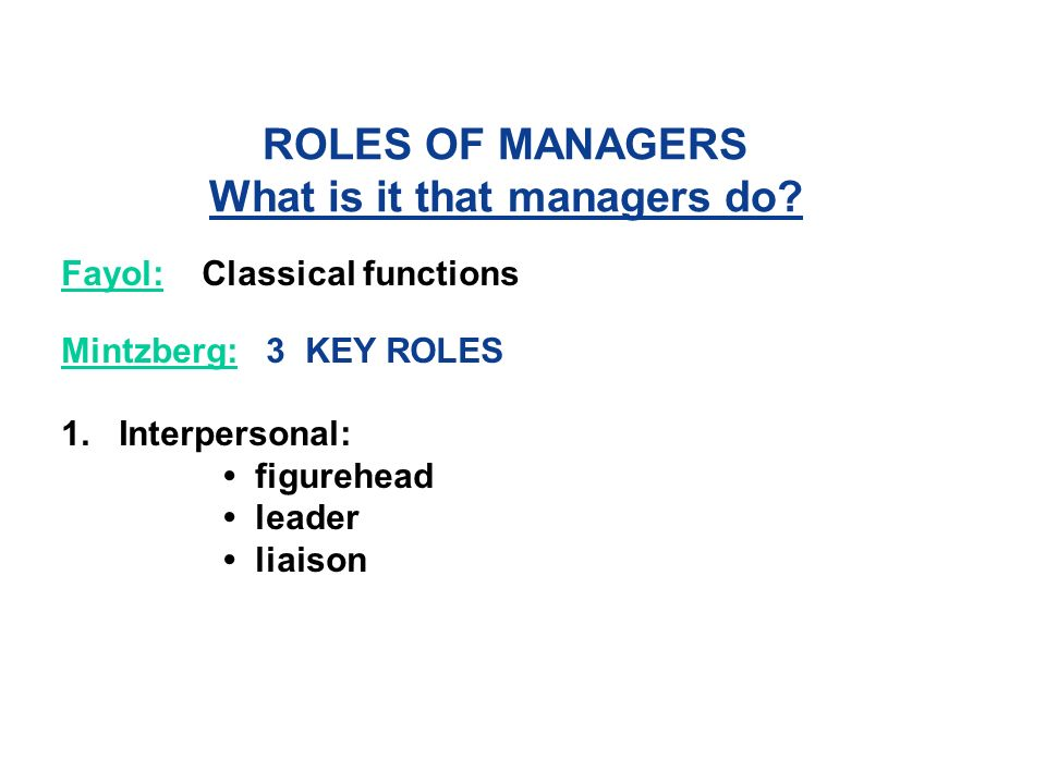ROLES OF MANAGERS What is it that managers do. Fayol:Classical functions Mintzberg: 3 KEY ROLES 1.