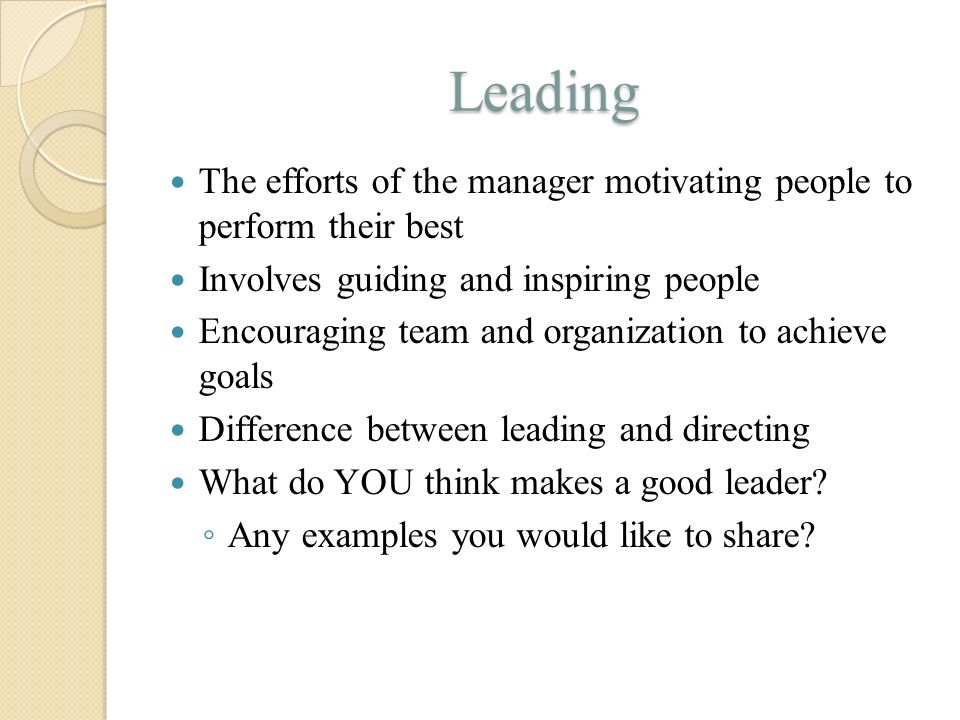 Leading The efforts of the manager motivating people to perform their best Involves guiding and inspiring people Encouraging team and organization to