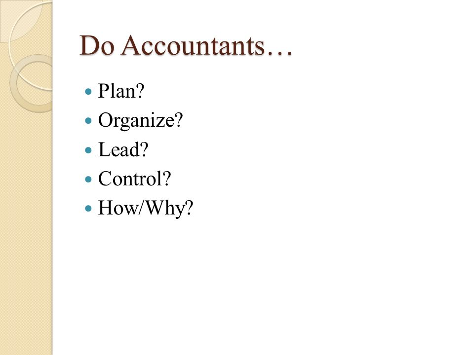 Do Accountants… Plan? Organize? Lead? Control? How/Why?