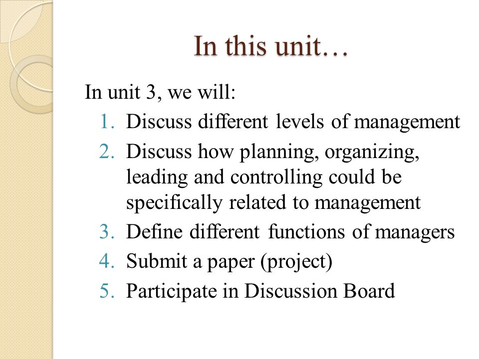 In this unit… In unit 3, we will: 1.Discuss different levels of management 2.Discuss how planning, organizing, leading and controlling could be specif