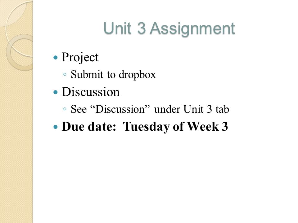 """Unit 3 Assignment Project ◦ Submit to dropbox Discussion ◦ See """"Discussion"""" under Unit 3 tab Due date: Tuesday of Week 3"""