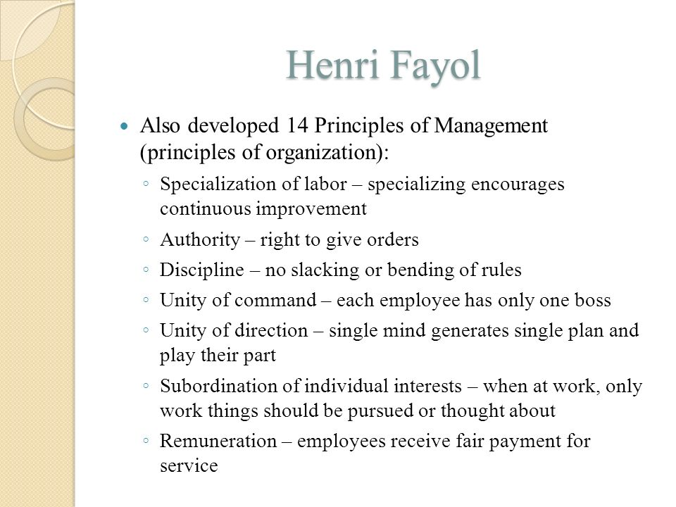 Henri Fayol Also developed 14 Principles of Management (principles of organization): ◦ Specialization of labor – specializing encourages continuous im