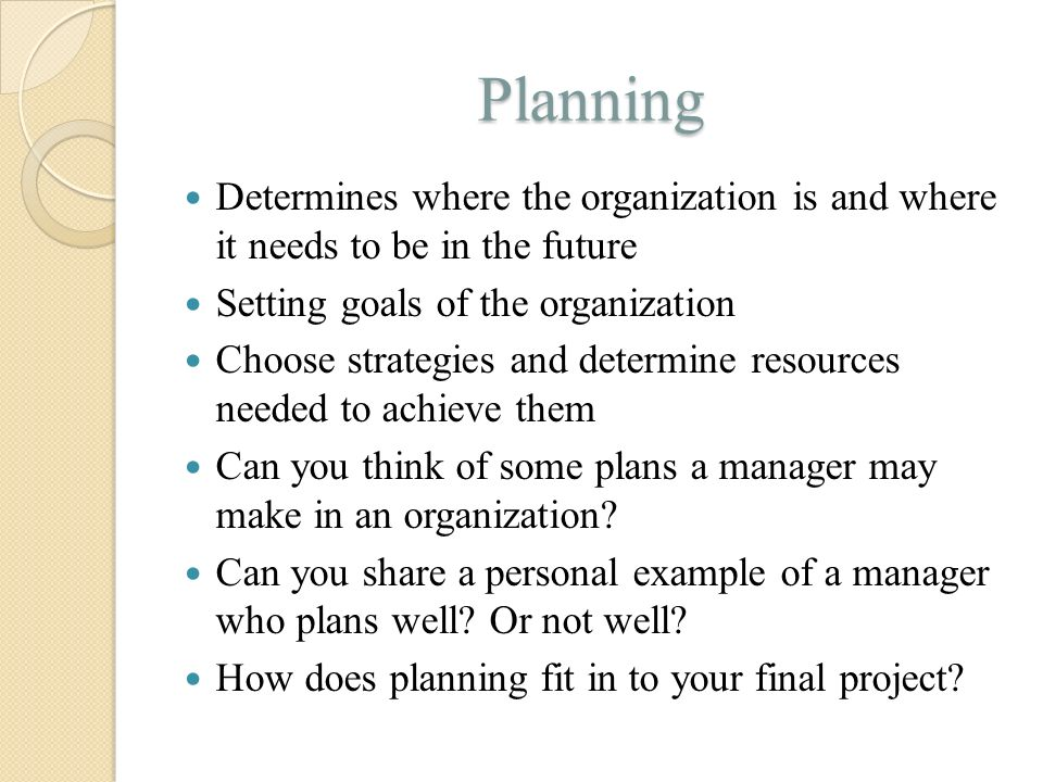 Planning Determines where the organization is and where it needs to be in the future Setting goals of the organization Choose strategies and determine