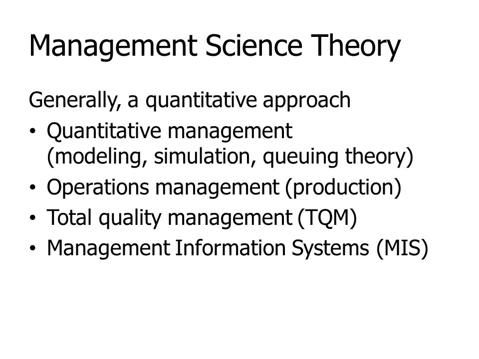 Management Science Theory Generally, a quantitative approach Quantitative management (modeling, simulation, queuing theory) Operations management (pro