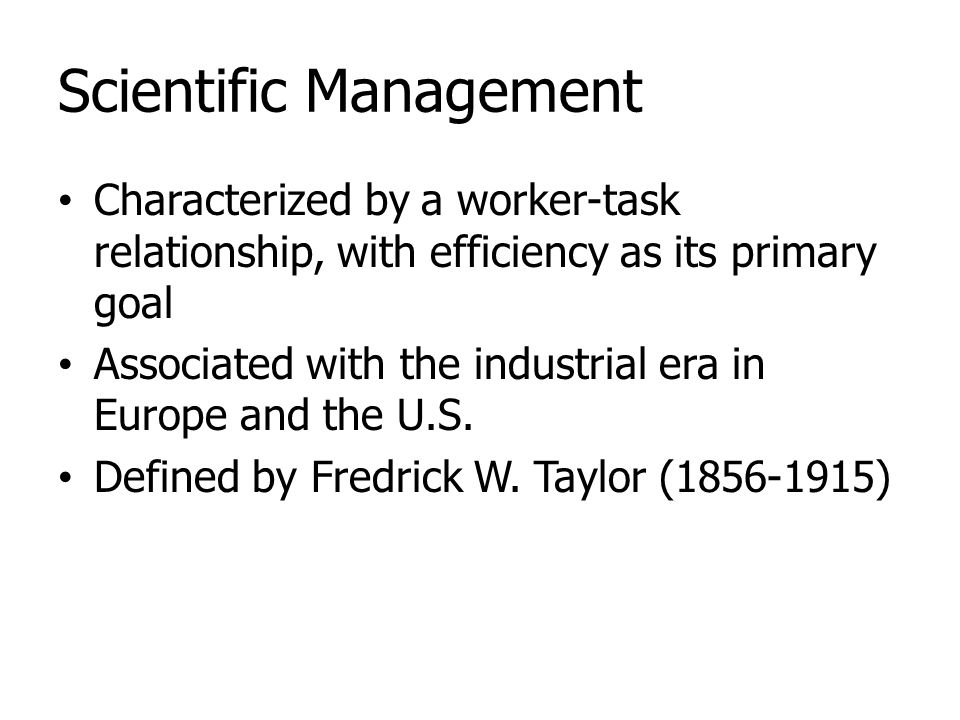 Scientific Management Characterized by a worker-task relationship, with efficiency as its primary goal Associated with the industrial era in Europe an