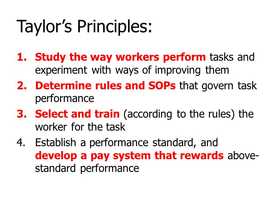 Taylor's Principles: 1.Study the way workers perform tasks and experiment with ways of improving them 2.Determine rules and SOPs that govern task perf