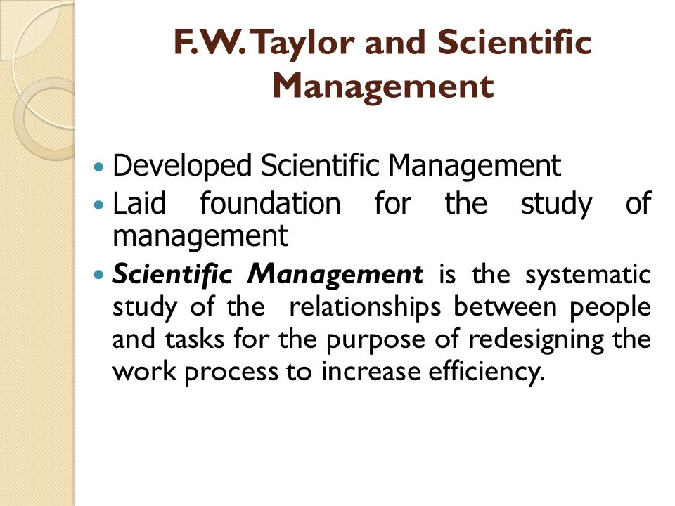 F.W. Taylor and Scientific Management Developed Scientific Management Laid foundation for the study of management Scientific Management is the systema