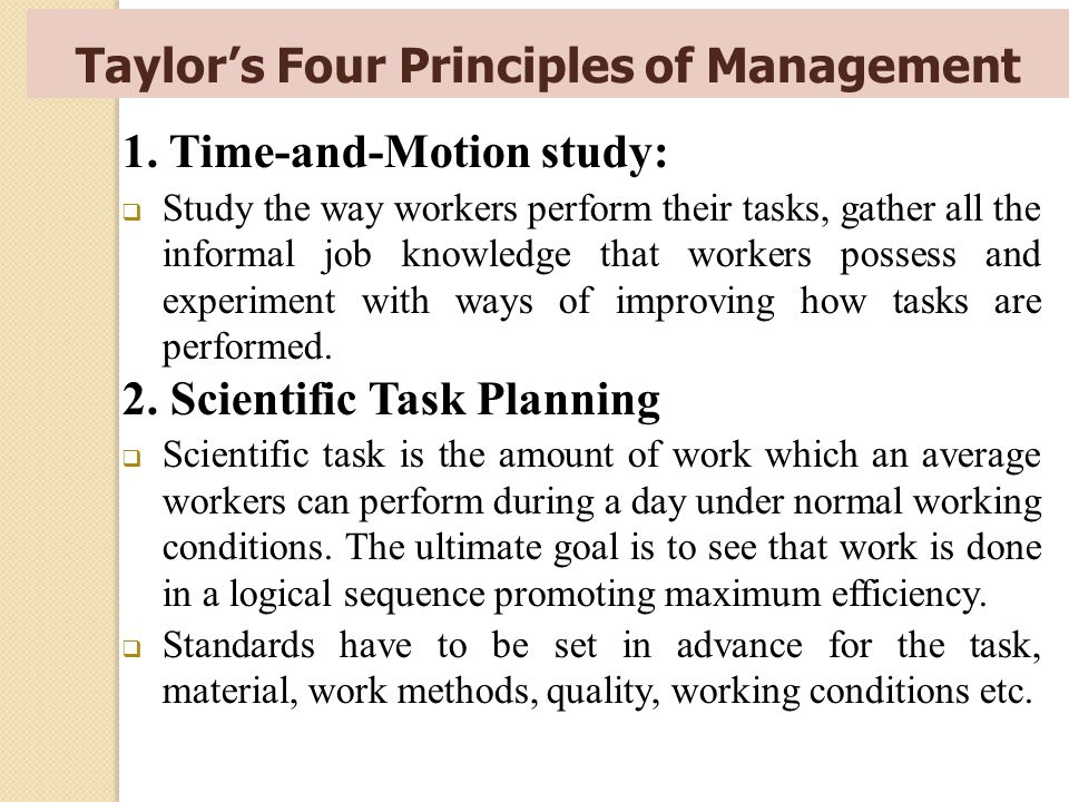 Taylor's Four Principles of Management 1. Time-and-Motion study:  Study the way workers perform their tasks, gather all the informal job knowledge th
